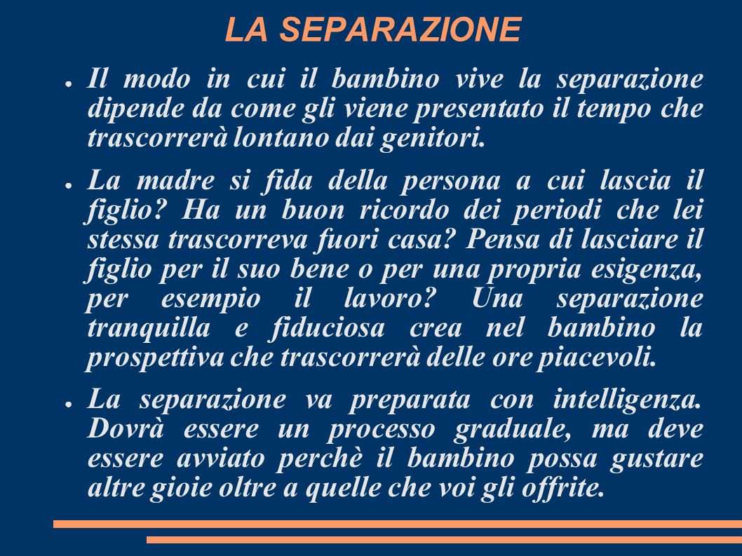 LA SEPARAZIONE Il modo in cui il bambino vive la separazione dipende da come gli viene presentato il tempo che trascorrerà lontano dai genitori.