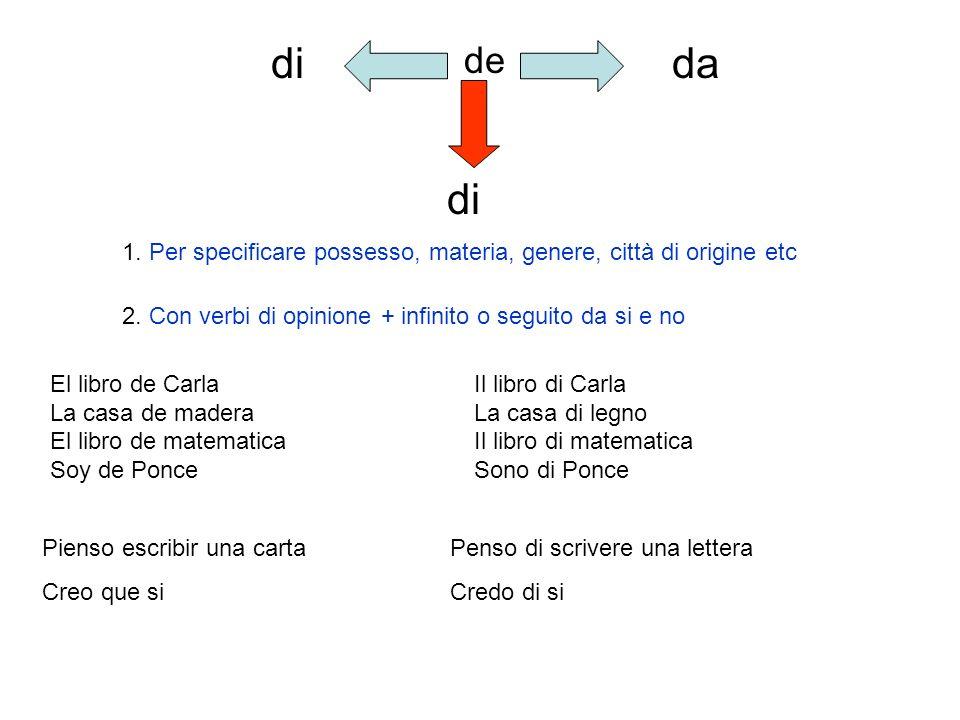 di de. da. di. 1. Per specificare possesso, materia, genere, città di origine etc. 2. Con verbi di opinione + infinito o seguito da si e no.