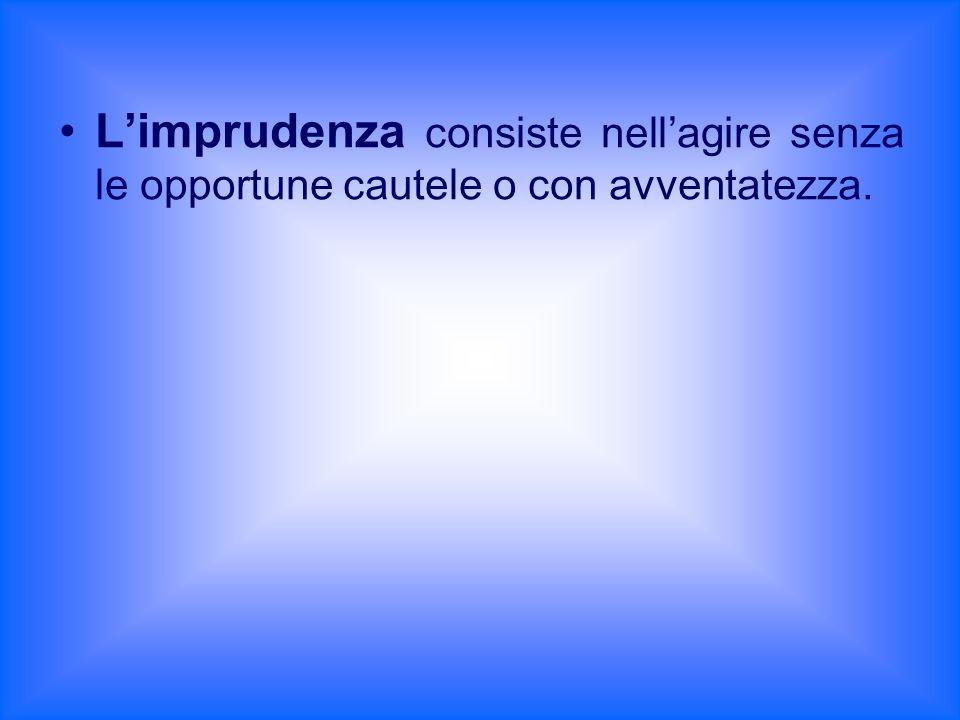 L'imprudenza consiste nell'agire senza le opportune cautele o con avventatezza.