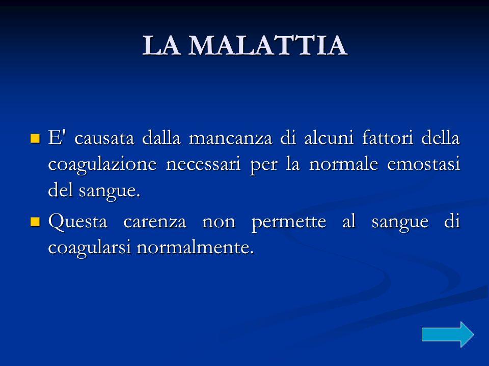 LA MALATTIA E causata dalla mancanza di alcuni fattori della coagulazione necessari per la normale emostasi del sangue.