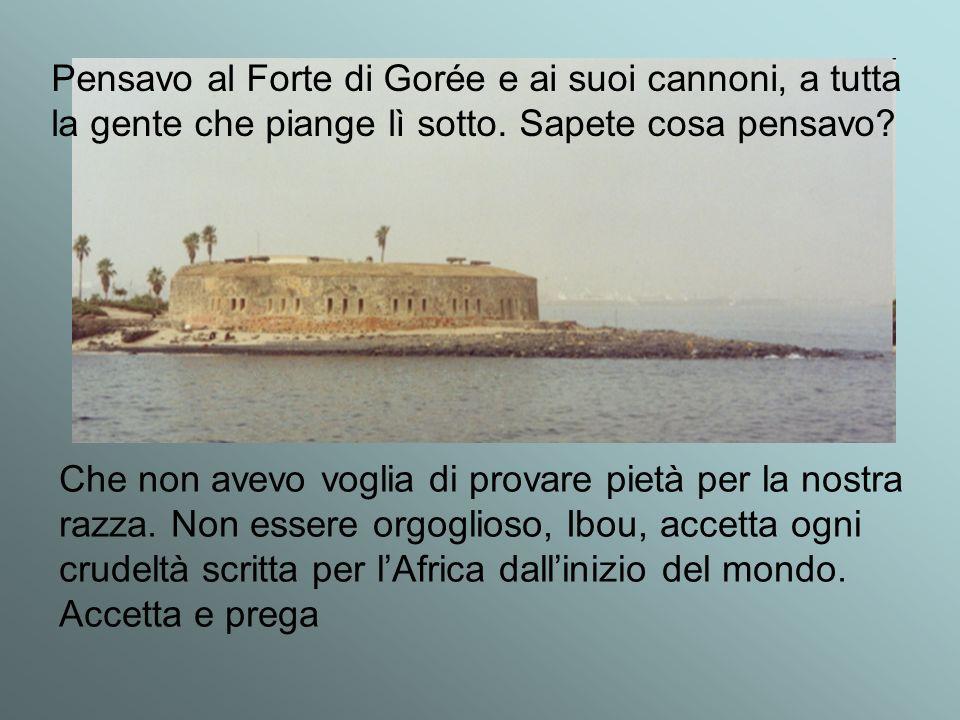 Pensavo al Forte di Gorée e ai suoi cannoni, a tutta la gente che piange lì sotto. Sapete cosa pensavo