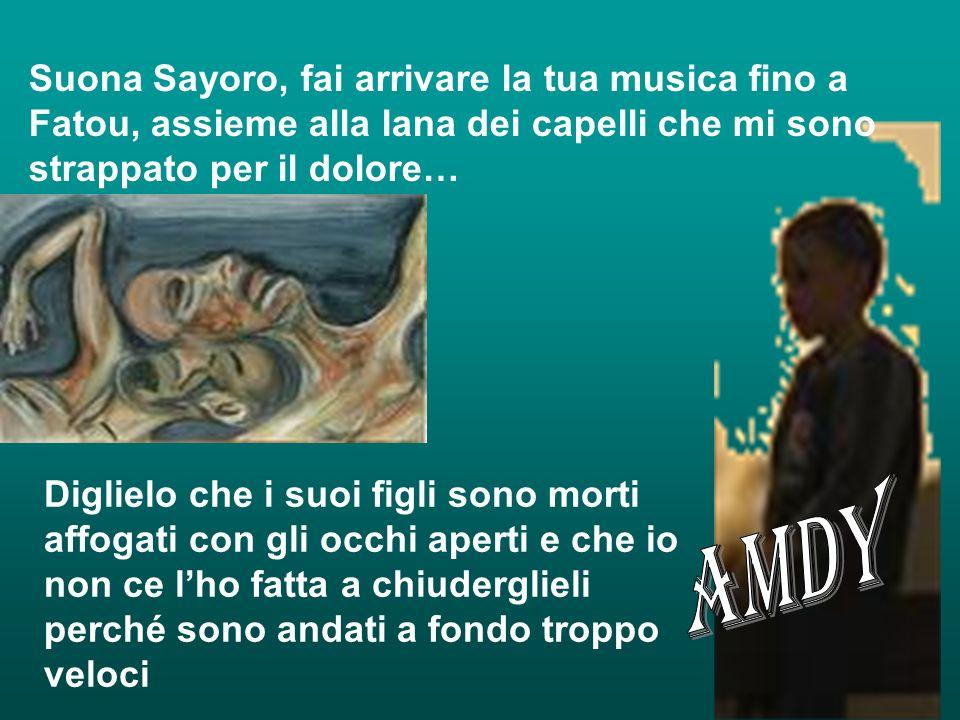 Suona Sayoro, fai arrivare la tua musica fino a Fatou, assieme alla lana dei capelli che mi sono strappato per il dolore…