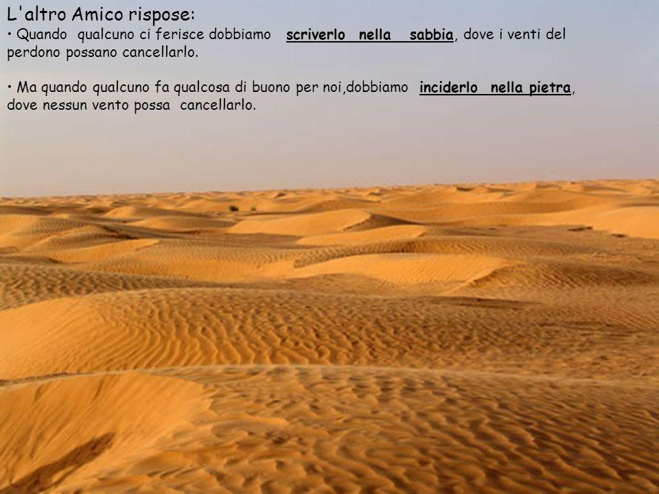 L altro Amico rispose:Quando qualcuno ci ferisce dobbiamo scriverlo nella sabbia, dove i venti del perdono possano cancellarlo.