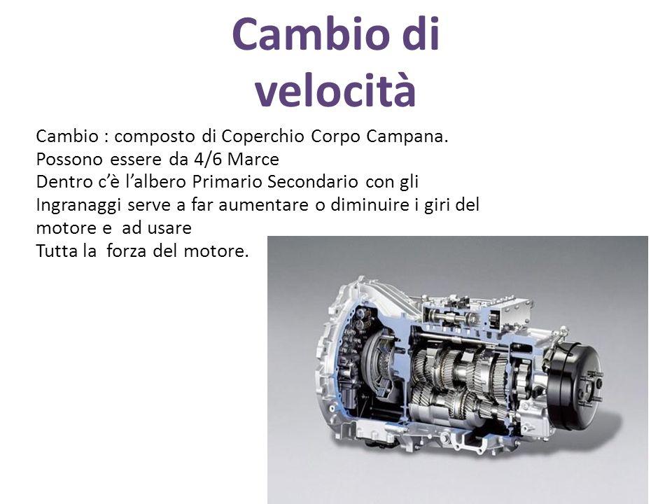 Cambio di velocità Cambio : composto di Coperchio Corpo Campana. Possono essere da 4/6 Marce. Dentro c'è l'albero Primario Secondario con gli.