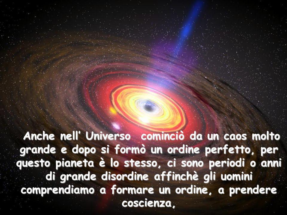 Anche nell' Universo cominciò da un caos molto grande e dopo si formò un ordine perfetto, per questo pianeta è lo stesso, ci sono periodi o anni di grande disordine affinchè gli uomini comprendiamo a formare un ordine, a prendere coscienza,