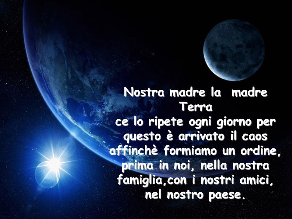 Nostra madre la madre Terra ce lo ripete ogni giorno per questo è arrivato il caos affinchè formiamo un ordine, prima in noi, nella nostra famiglia,con i nostri amici, nel nostro paese.