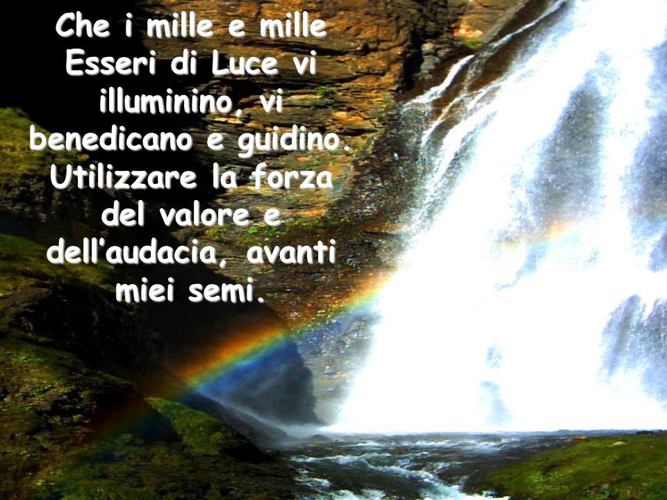 Che i mille e mille Esseri di Luce vi illuminino, vi benedicano e guidino.