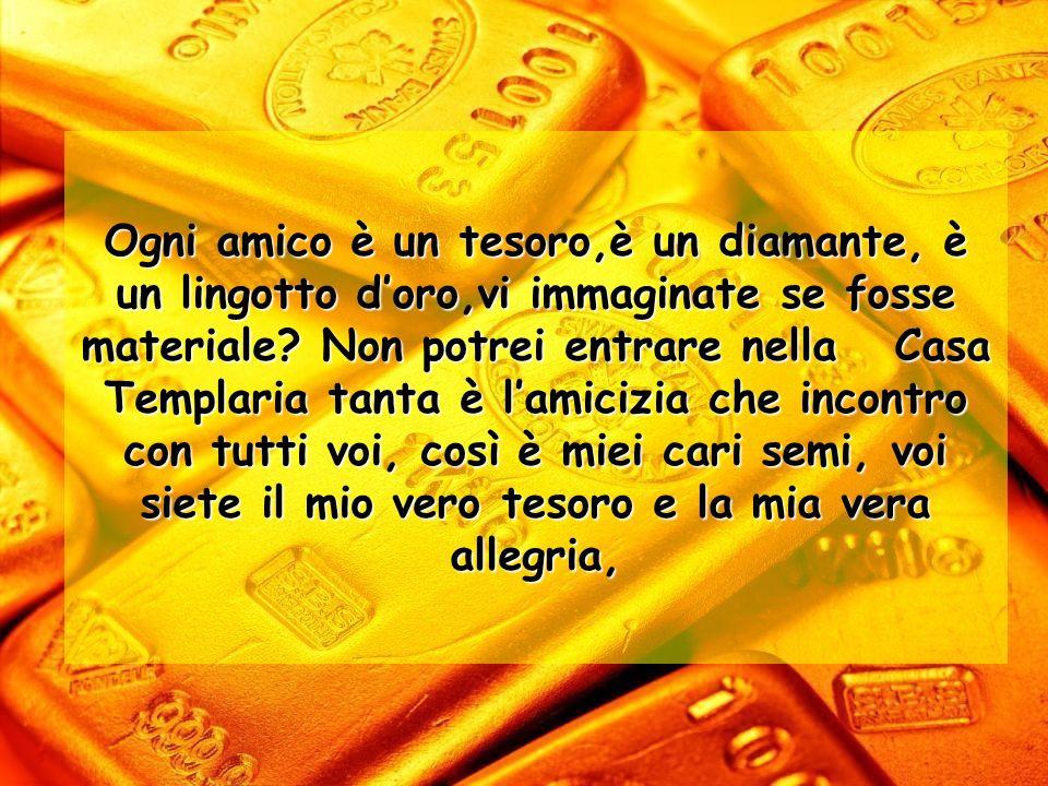 Ogni amico è un tesoro,è un diamante, è un lingotto d'oro,vi immaginate se fosse materiale.
