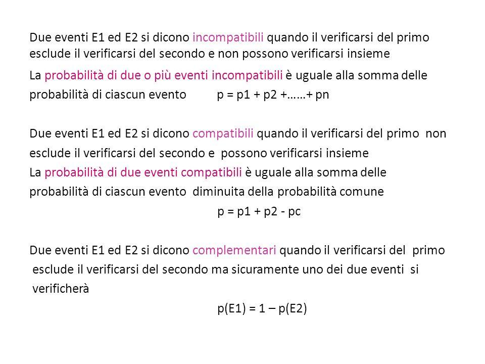 Due eventi E1 ed E2 si dicono incompatibili quando il verificarsi del primo esclude il verificarsi del secondo e non possono verificarsi insieme