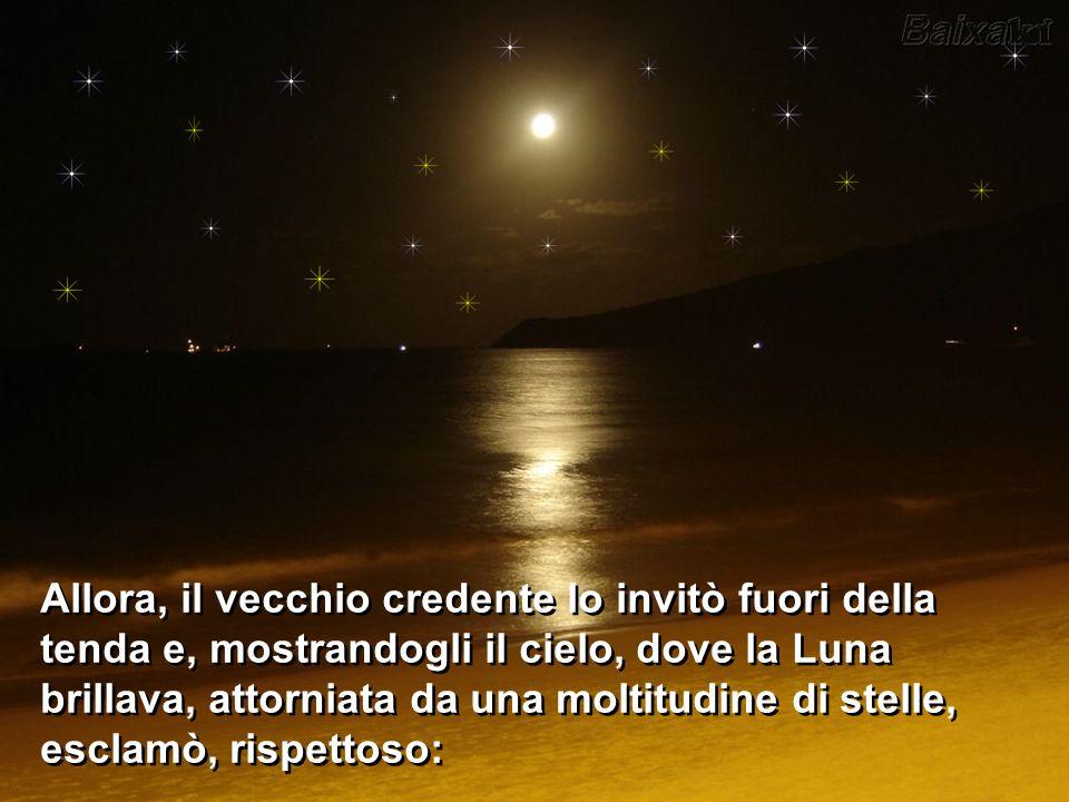 Allora, il vecchio credente lo invitò fuori della tenda e, mostrandogli il cielo, dove la Luna brillava, attorniata da una moltitudine di stelle, esclamò, rispettoso: