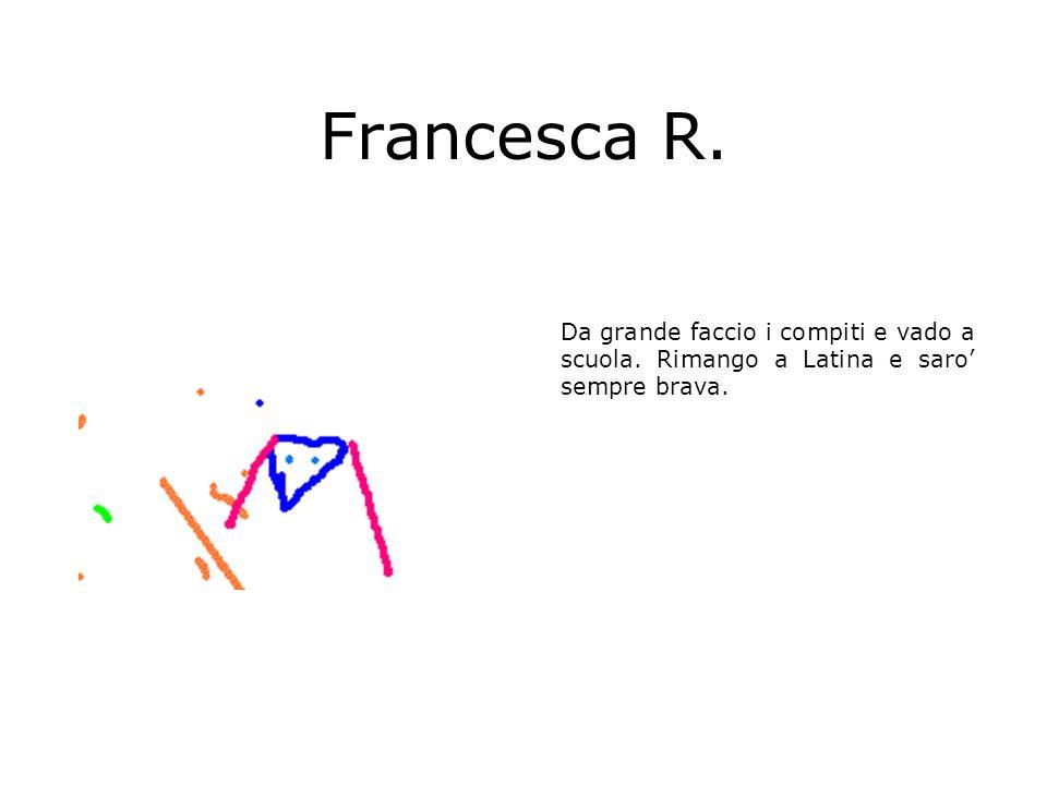 Francesca R. Da grande faccio i compiti e vado a scuola. Rimango a Latina e saro' sempre brava.