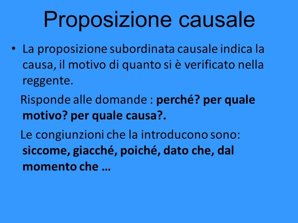 Proposizione causale La proposizione subordinata causale indica la causa, il motivo di quanto si è verificato nella reggente.