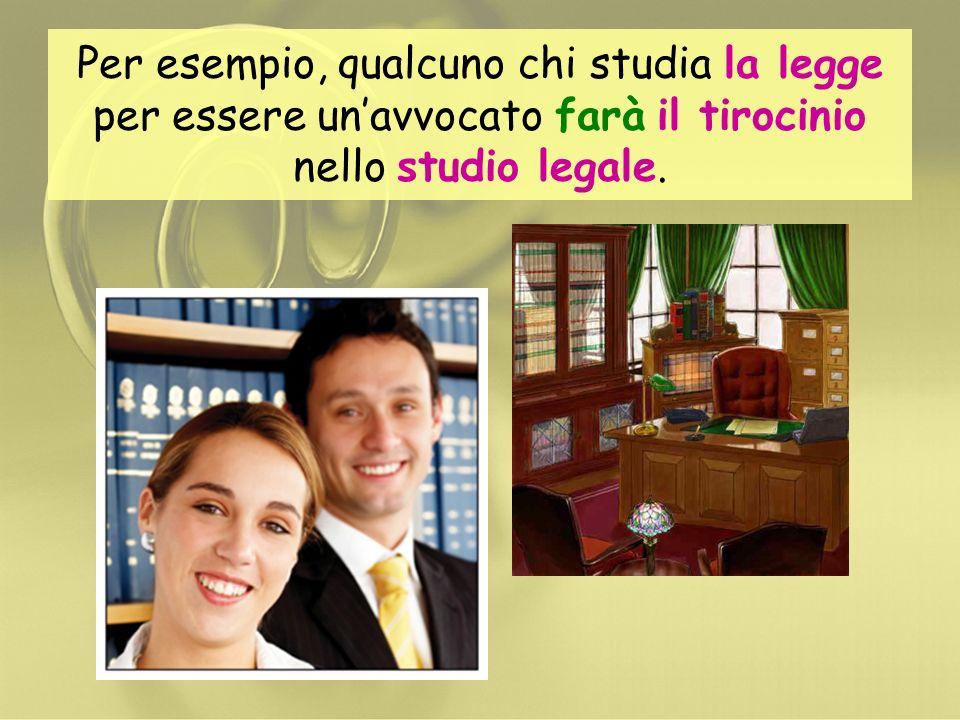 Per esempio, qualcuno chi studia la legge per essere un'avvocato farà il tirocinio nello studio legale.