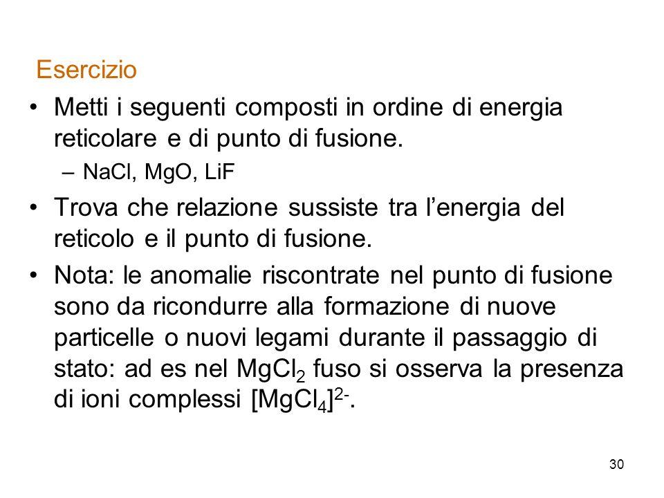 Esercizio Metti i seguenti composti in ordine di energia reticolare e di punto di fusione. NaCl, MgO, LiF.
