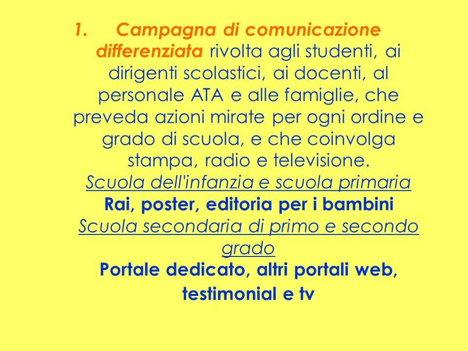 Campagna di comunicazione differenziata rivolta agli studenti, ai dirigenti scolastici, ai docenti, al personale ATA e alle famiglie, che preveda azioni mirate per ogni ordine e grado di scuola, e che coinvolga stampa, radio e televisione.
