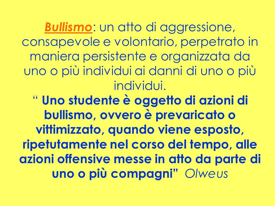 Bullismo: un atto di aggressione, consapevole e volontario, perpetrato in maniera persistente e organizzata da uno o più individui ai danni di uno o più individui.