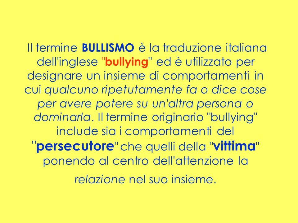Il termine BULLISMO è la traduzione italiana dell inglese bullying ed è utilizzato per designare un insieme di comportamenti in cui qualcuno ripetutamente fa o dice cose per avere potere su un altra persona o dominarla.