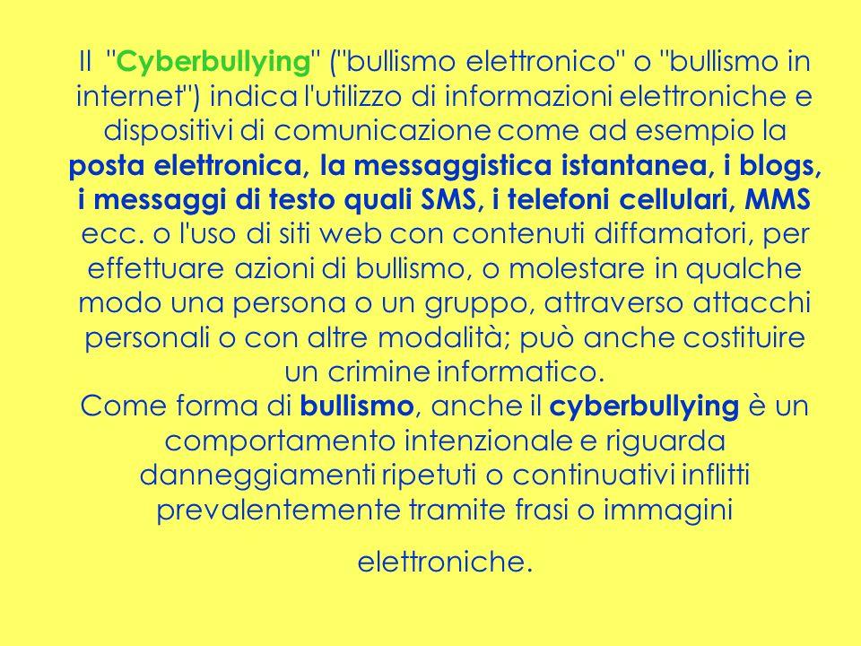 Il Cyberbullying ( bullismo elettronico o bullismo in internet ) indica l utilizzo di informazioni elettroniche e dispositivi di comunicazione come ad esempio la posta elettronica, la messaggistica istantanea, i blogs, i messaggi di testo quali SMS, i telefoni cellulari, MMS ecc.