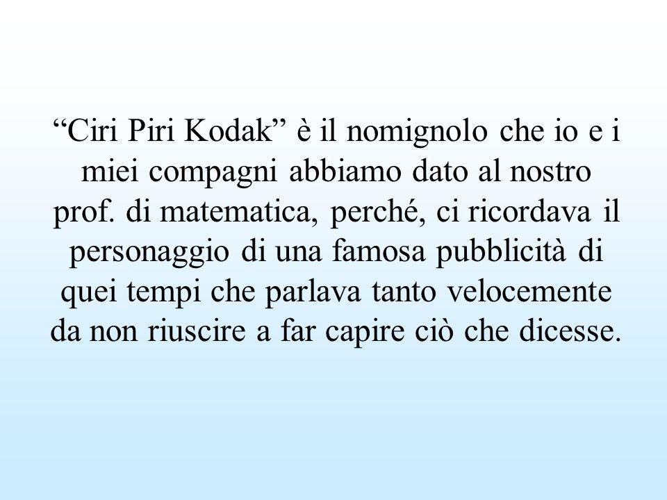 Ciri Piri Kodak è il nomignolo che io e i miei compagni abbiamo dato al nostro prof.