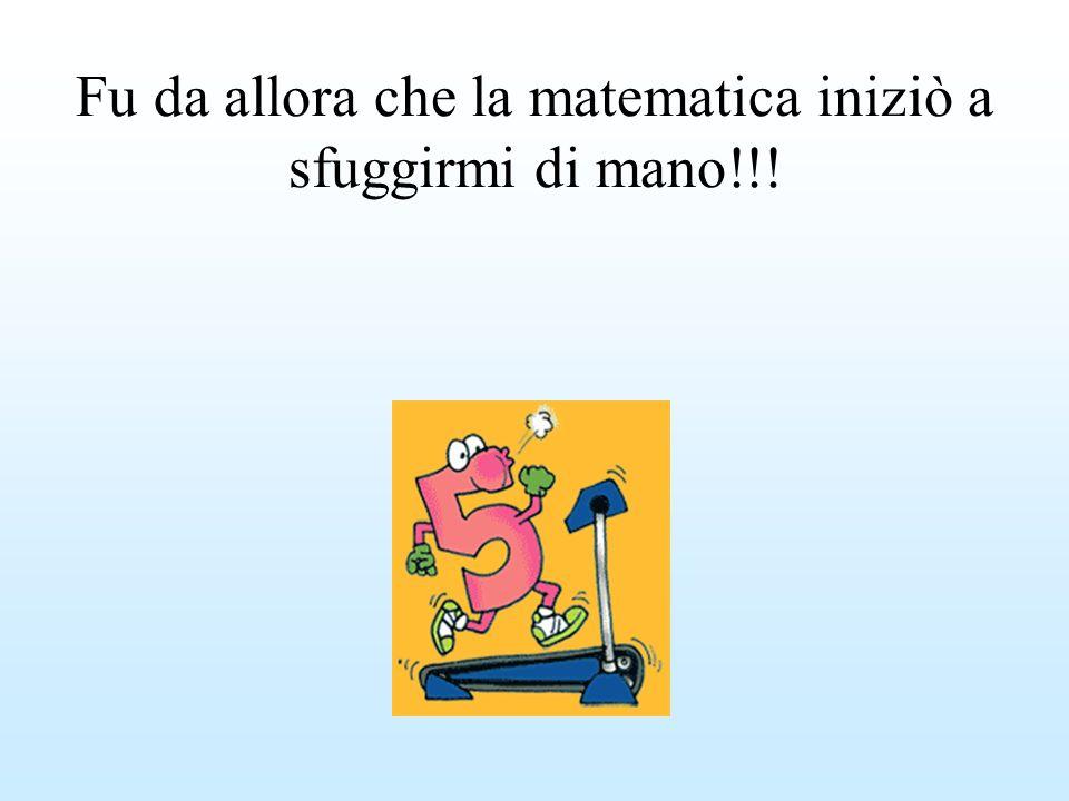 Fu da allora che la matematica iniziò a sfuggirmi di mano!!!