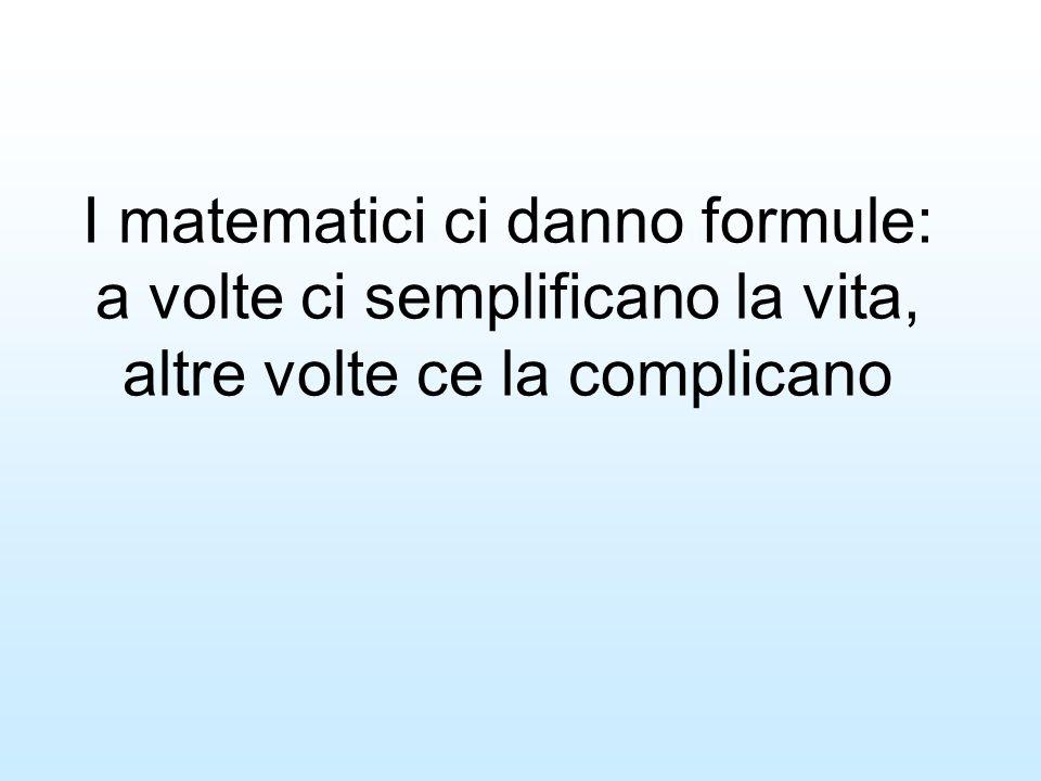 I matematici ci danno formule: a volte ci semplificano la vita, altre volte ce la complicano