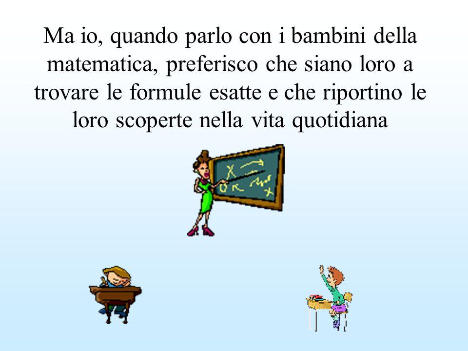 Ma io, quando parlo con i bambini della matematica, preferisco che siano loro a trovare le formule esatte e che riportino le loro scoperte nella vita quotidiana