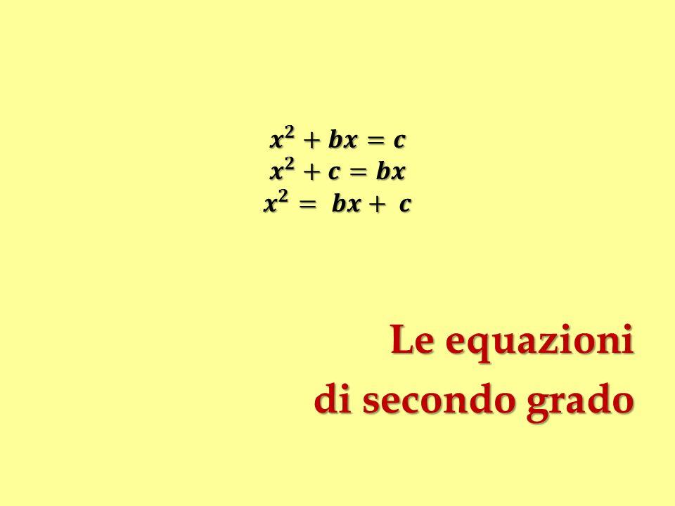 𝒙 𝟐 +𝒃𝒙=𝒄 𝒙 𝟐 +𝒄=𝒃𝒙 𝒙 𝟐 = 𝒃𝒙+ 𝒄 Le equazioni di secondo grado