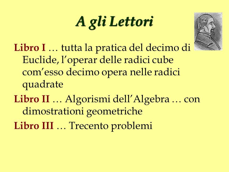 A gli Lettori Libro I … tutta la pratica del decimo di Euclide, l'operar delle radici cube com'esso decimo opera nelle radici quadrate.