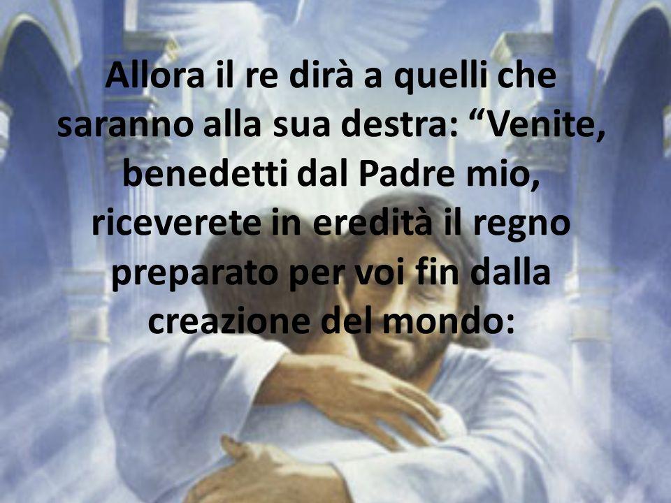 Allora il re dirà a quelli che saranno alla sua destra: Venite, benedetti dal Padre mio, riceverete in eredità il regno preparato per voi fin dalla creazione del mondo: