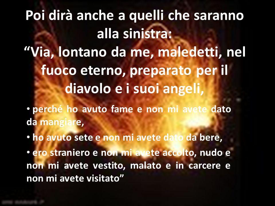 Poi dirà anche a quelli che saranno alla sinistra: Via, lontano da me, maledetti, nel fuoco eterno, preparato per il diavolo e i suoi angeli,
