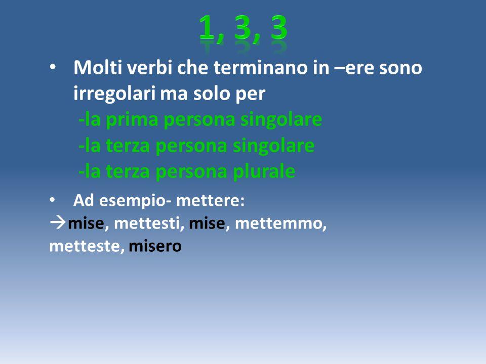 1, 3, 3 Molti verbi che terminano in –ere sono irregolari ma solo per