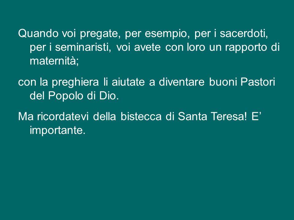 Quando voi pregate, per esempio, per i sacerdoti, per i seminaristi, voi avete con loro un rapporto di maternità; con la preghiera li aiutate a diventare buoni Pastori del Popolo di Dio.
