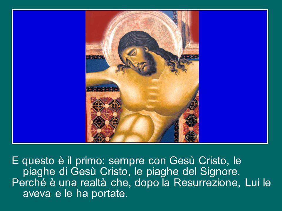 E questo è il primo: sempre con Gesù Cristo, le piaghe di Gesù Cristo, le piaghe del Signore.