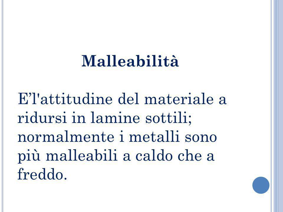 Malleabilità E'l attitudine del materiale a ridursi in lamine sottili; normalmente i metalli sono più malleabili a caldo che a freddo.