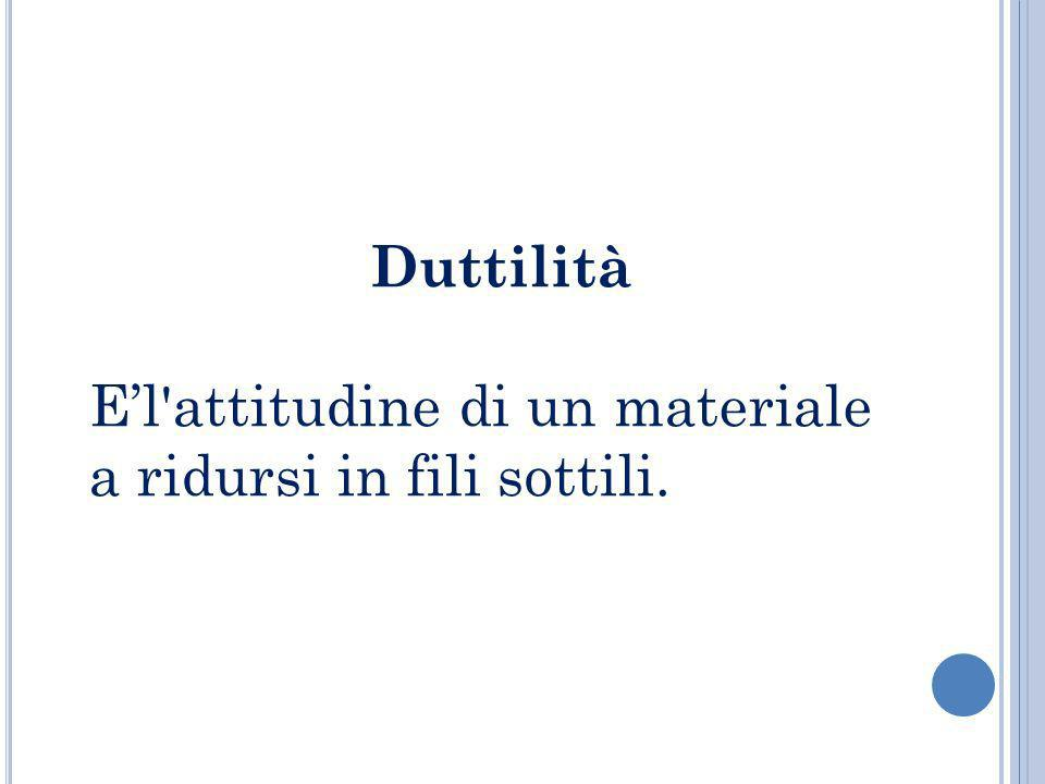 Duttilità E'l attitudine di un materiale a ridursi in fili sottili.