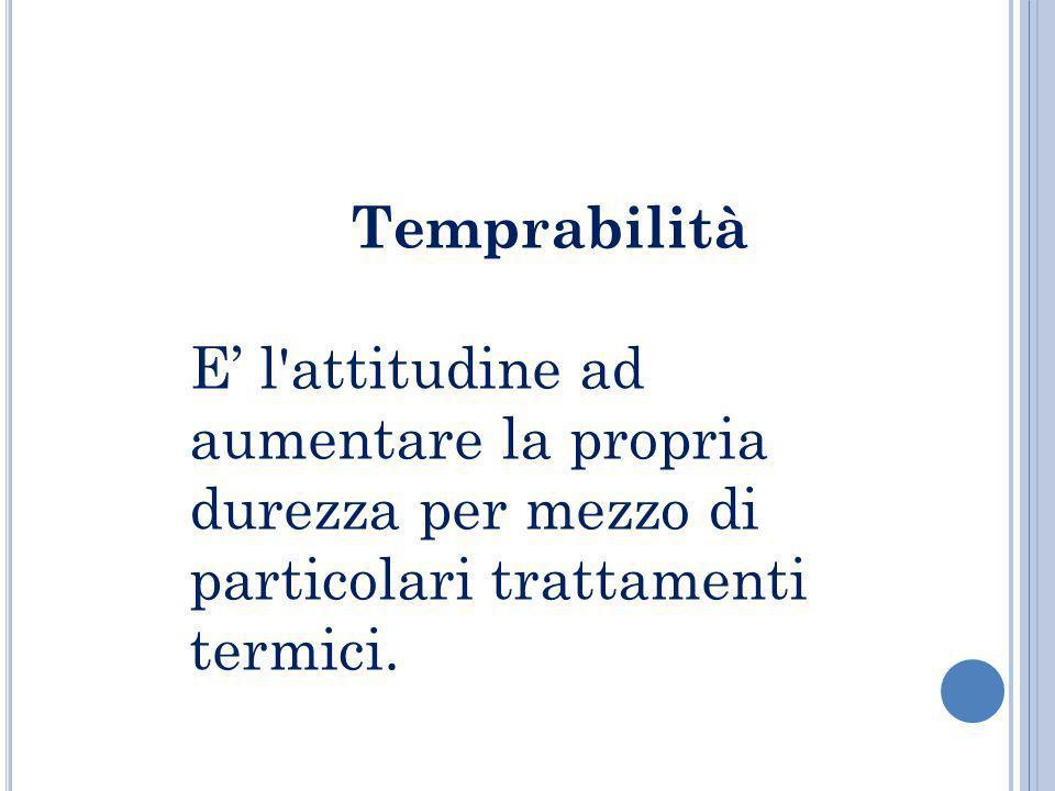 Temprabilità E' l attitudine ad aumentare la propria durezza per mezzo di particolari trattamenti termici.