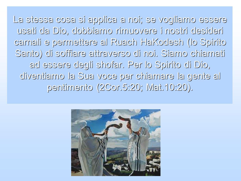 La stessa cosa si applica a noi; se vogliamo essere usati da Dio, dobbiamo rimuovere i nostri desideri carnali e permettere al Ruach HaKodesh (lo Spirito Santo) di soffiare attraverso di noi.