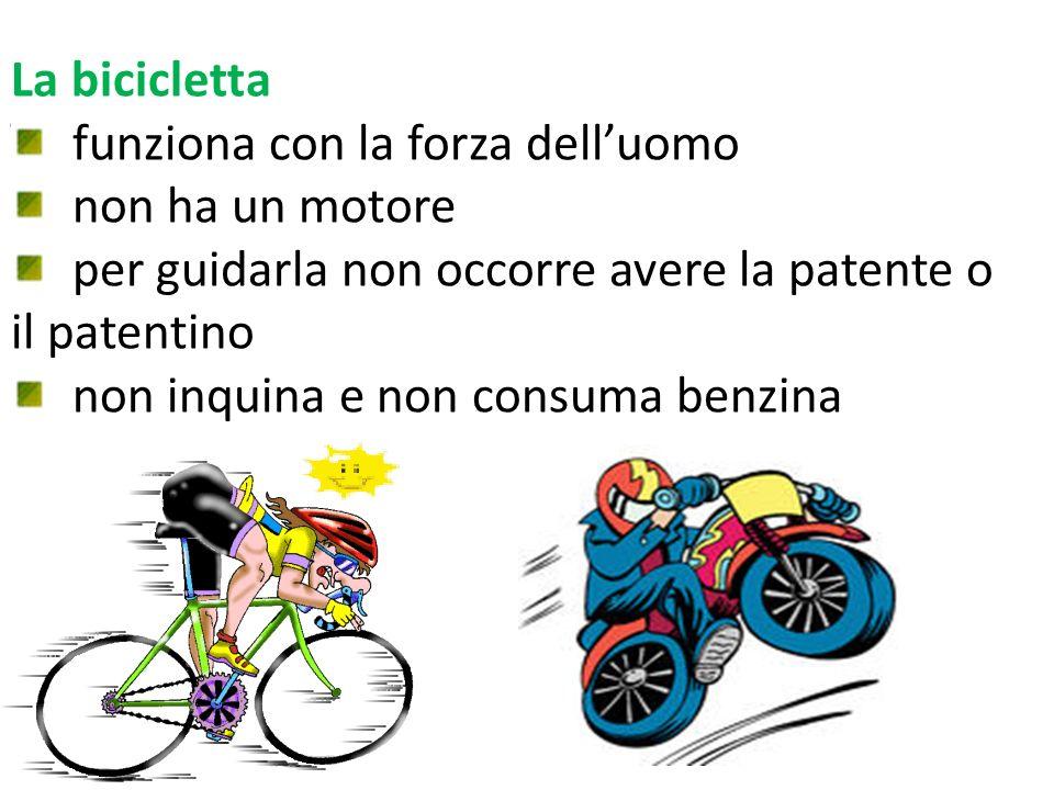 La bicicletta funziona con la forza dell'uomo. non ha un motore. per guidarla non occorre avere la patente o il patentino.