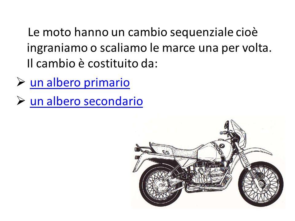 Le moto hanno un cambio sequenziale cioè ingraniamo o scaliamo le marce una per volta. Il cambio è costituito da: