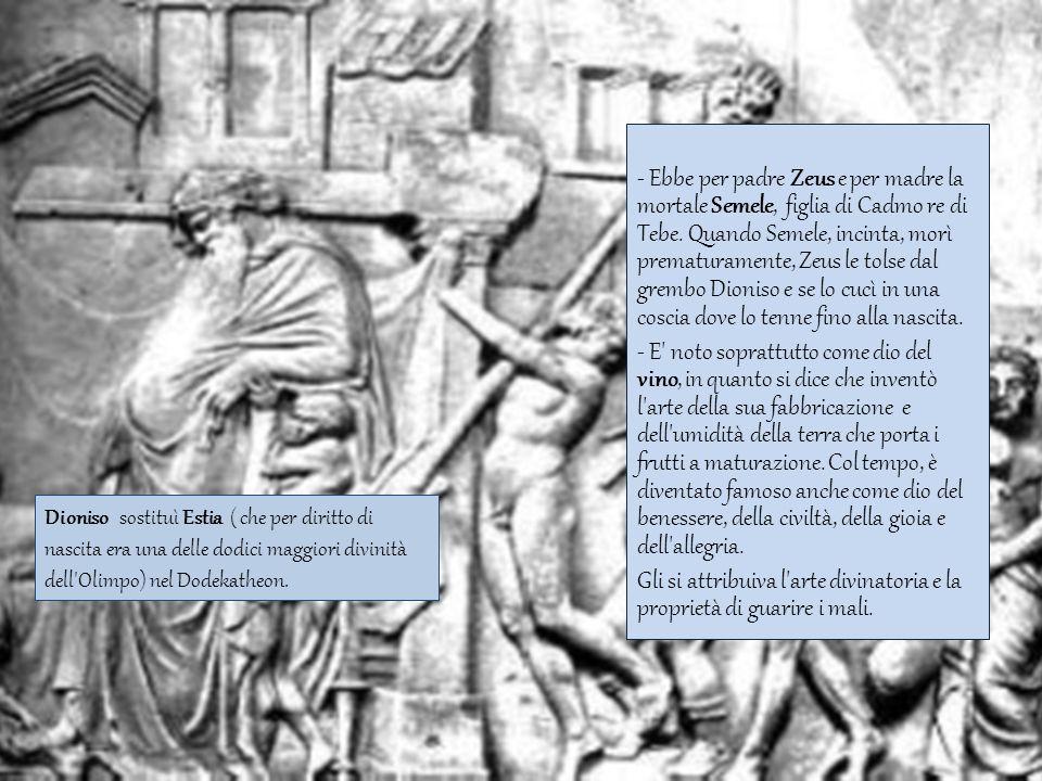 - Ebbe per padre Zeus e per madre la mortale Semele, figlia di Cadmo re di Tebe. Quando Semele, incinta, morì prematuramente, Zeus le tolse dal grembo Dioniso e se lo cucì in una coscia dove lo tenne fino alla nascita. - E noto soprattutto come dio del vino, in quanto si dice che inventò l arte della sua fabbricazione e dell umidità della terra che porta i frutti a maturazione. Col tempo, è diventato famoso anche come dio del benessere, della civiltà, della gioia e dell allegria. Gli si attribuiva l arte divinatoria e la proprietà di guarire i mali.