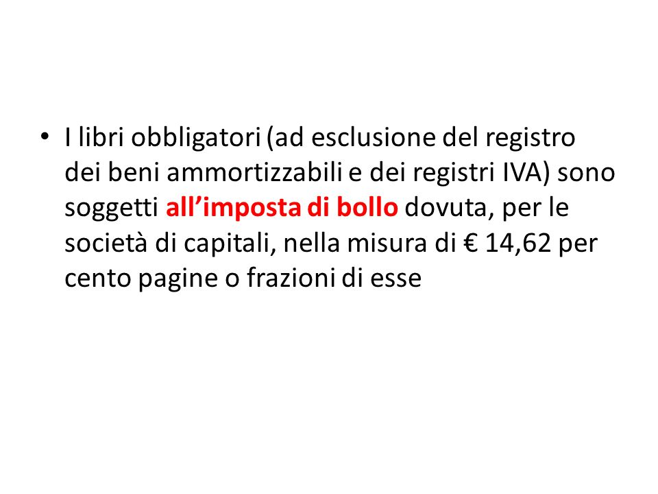 I libri obbligatori (ad esclusione del registro dei beni ammortizzabili e dei registri IVA) sono soggetti all'imposta di bollo dovuta, per le società di capitali, nella misura di € 14,62 per cento pagine o frazioni di esse