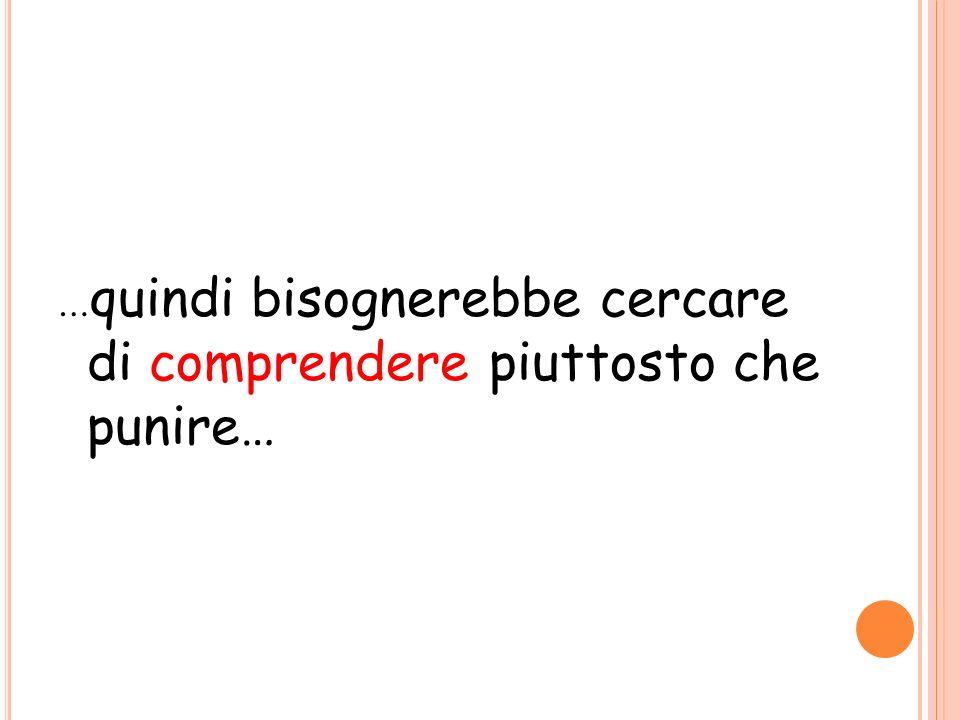 …quindi bisognerebbe cercare di comprendere piuttosto che punire…