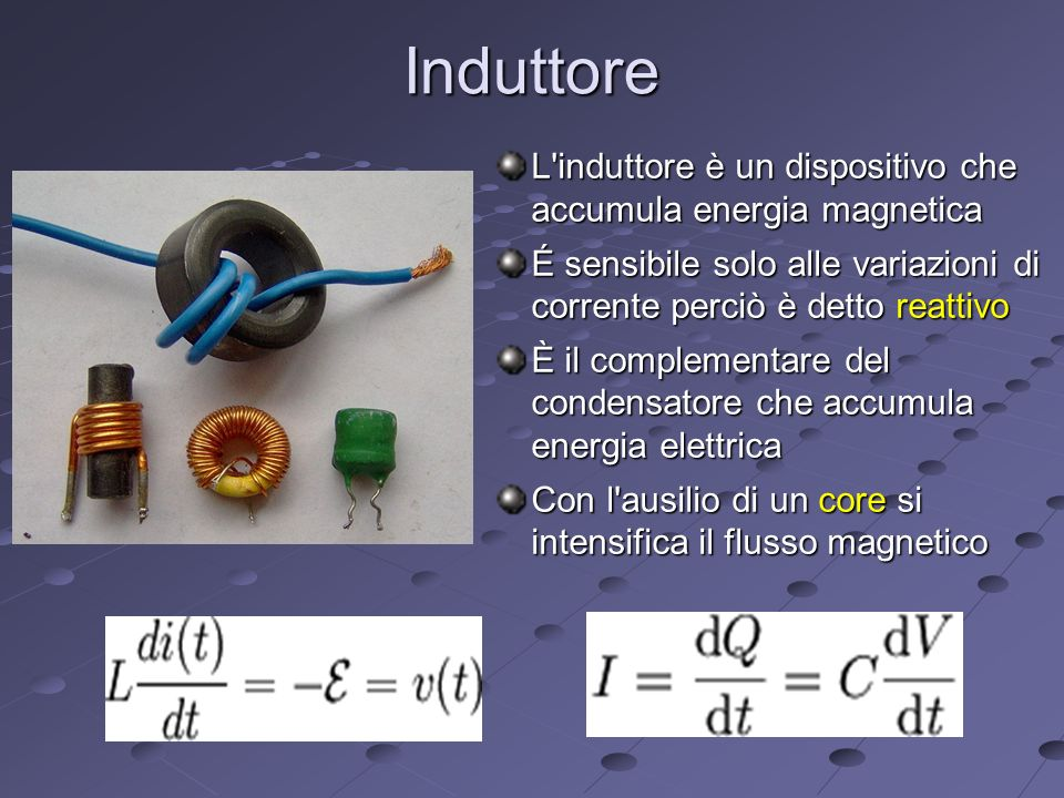 Induttore L induttore è un dispositivo che accumula energia magnetica