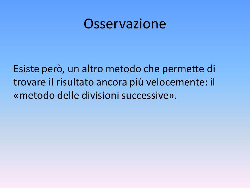 OsservazioneEsiste però, un altro metodo che permette di trovare il risultato ancora più velocemente: il «metodo delle divisioni successive».