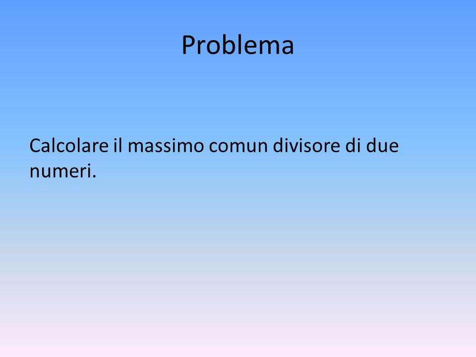 Problema Calcolare il massimo comun divisore di due numeri.