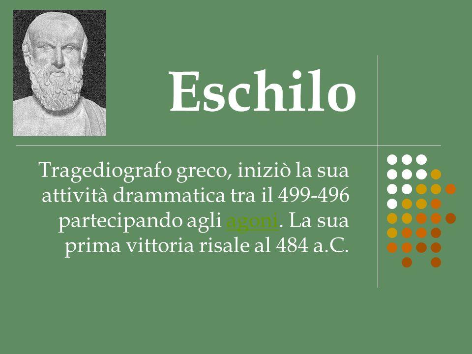 Eschilo Tragediografo greco, iniziò la sua attività drammatica tra il 499-496 partecipando agli agoni.