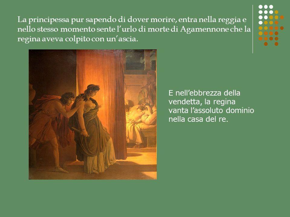 La principessa pur sapendo di dover morire, entra nella reggia e nello stesso momento sente l'urlo di morte di Agamennone che la regina aveva colpito con un'ascia.