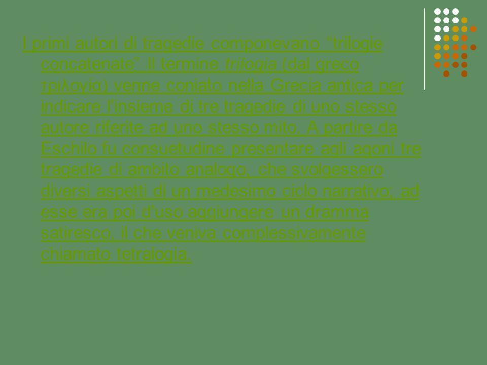 I primi autori di tragedie componevano trilogie concatenate Il termine trilogia (dal greco τριλογία) venne coniato nella Grecia antica per indicare l insieme di tre tragedie di uno stesso autore riferite ad uno stesso mito.