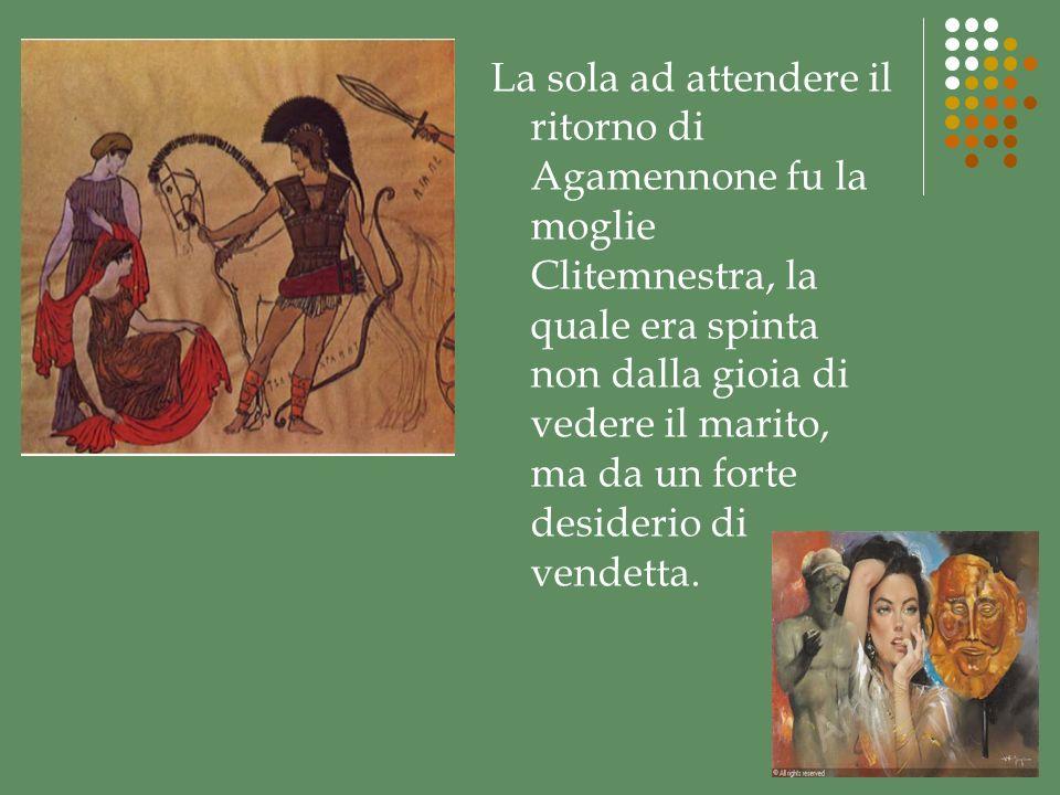 La sola ad attendere il ritorno di Agamennone fu la moglie Clitemnestra, la quale era spinta non dalla gioia di vedere il marito, ma da un forte desiderio di vendetta.
