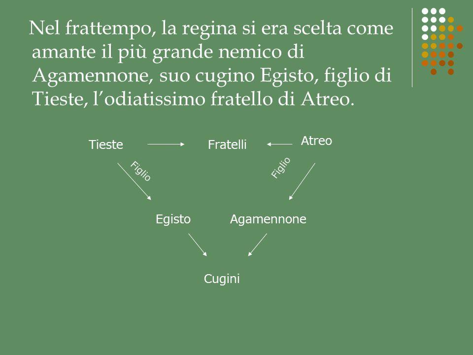 Nel frattempo, la regina si era scelta come amante il più grande nemico di Agamennone, suo cugino Egisto, figlio di Tieste, l'odiatissimo fratello di Atreo.